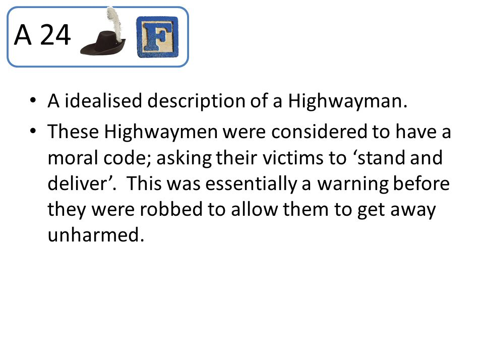 A idealised description of a Highwayman. These Highwaymen were considered to have a moral code; asking their victims to 'stand and deliver'. This was