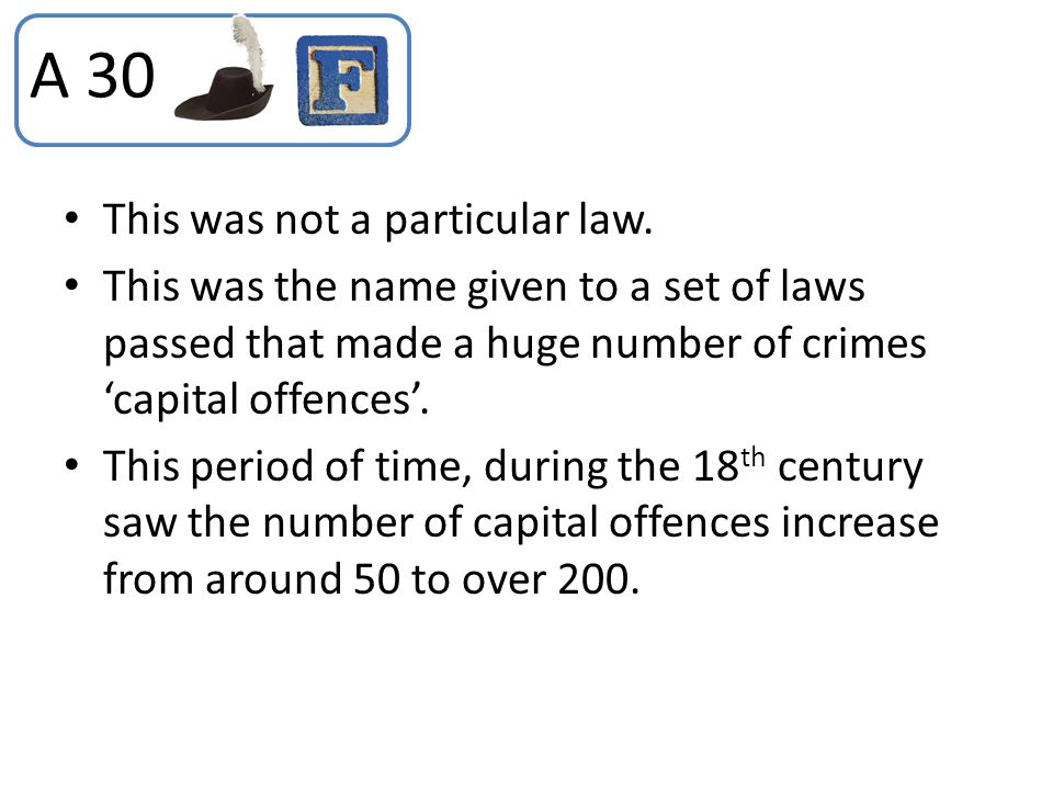 This was not a particular law. This was the name given to a set of laws passed that made a huge number of crimes 'capital offences'. This period of ti