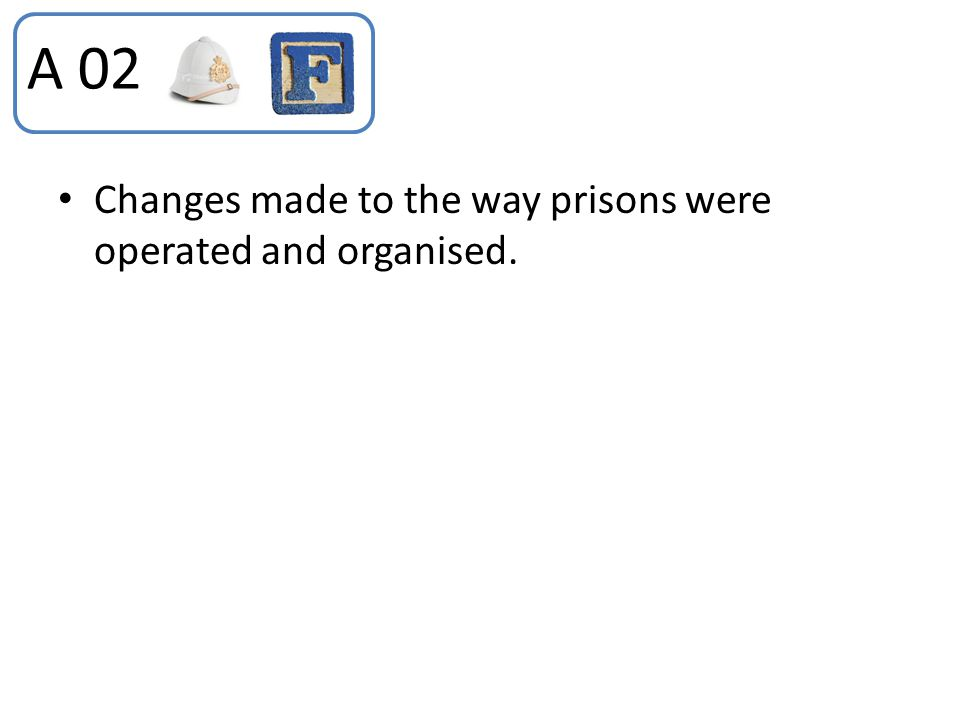 Changes made to the way prisons were operated and organised. A 02