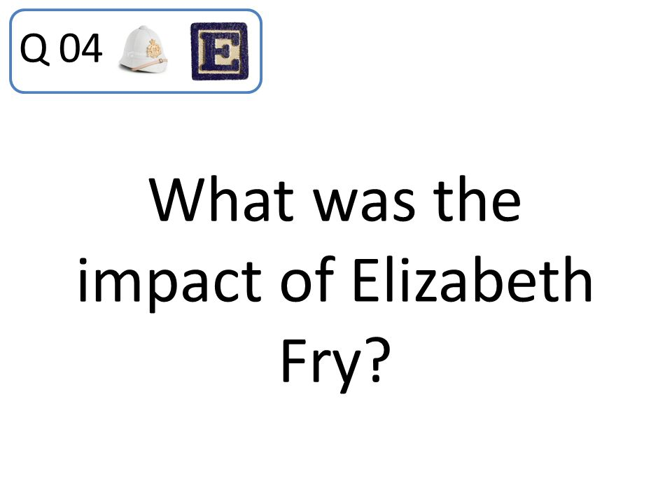 What was the impact of Elizabeth Fry? Q 04