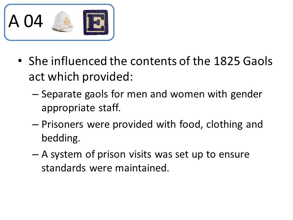 She influenced the contents of the 1825 Gaols act which provided: – Separate gaols for men and women with gender appropriate staff. – Prisoners were p