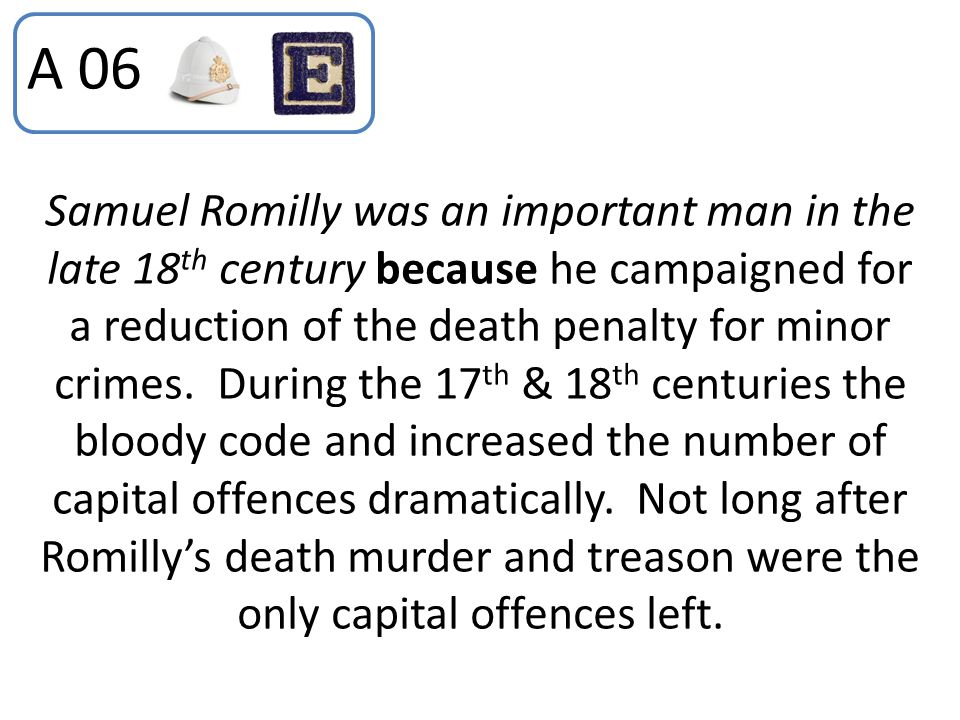 A 06 Samuel Romilly was an important man in the late 18 th century because he campaigned for a reduction of the death penalty for minor crimes. During