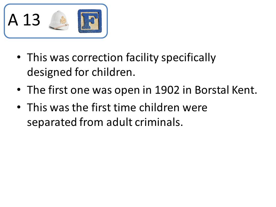 This was correction facility specifically designed for children. The first one was open in 1902 in Borstal Kent. This was the first time children were