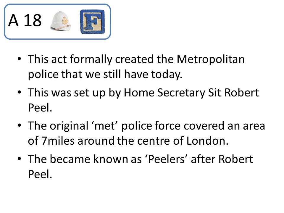 This act formally created the Metropolitan police that we still have today. This was set up by Home Secretary Sit Robert Peel. The original 'met' poli