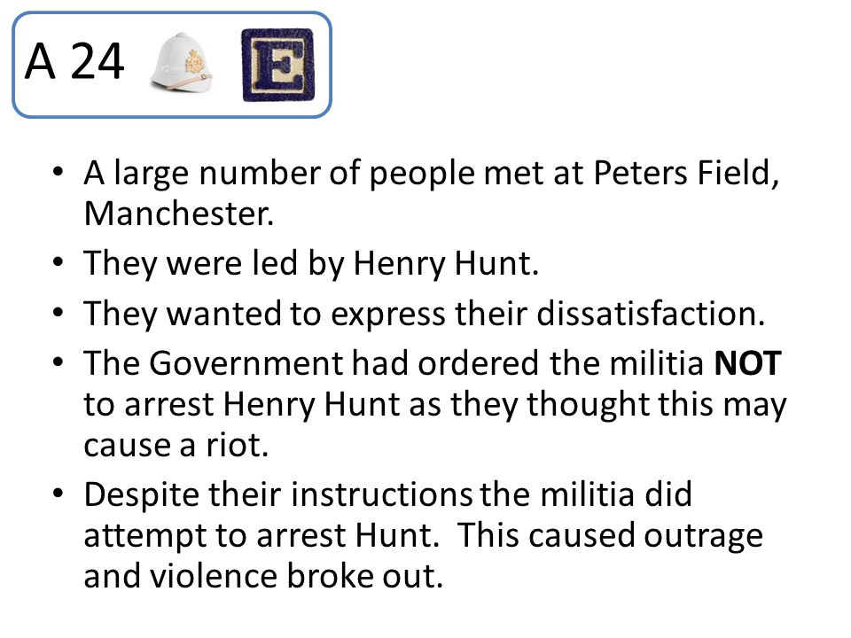 A large number of people met at Peters Field, Manchester. They were led by Henry Hunt. They wanted to express their dissatisfaction. The Government ha