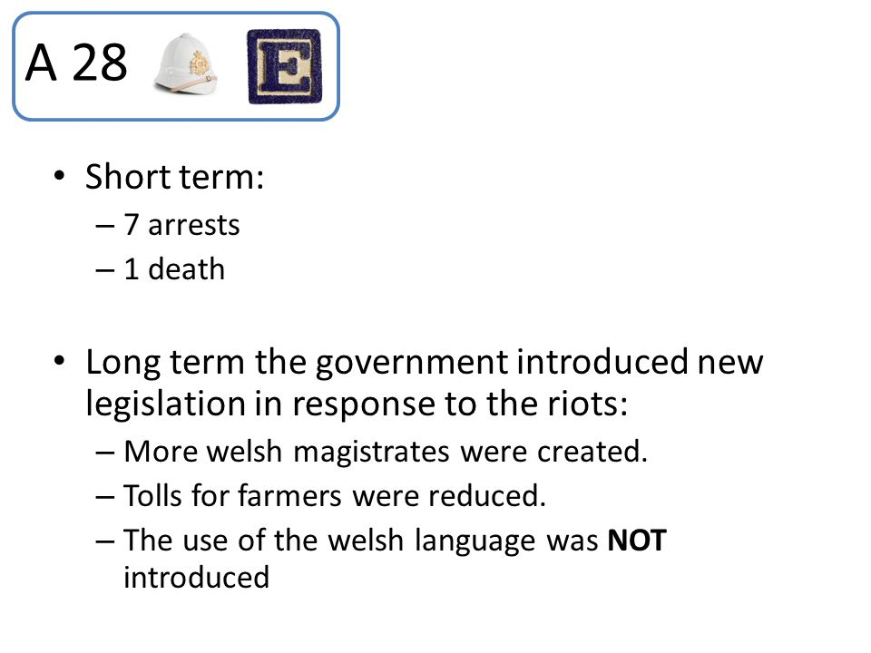 Short term: – 7 arrests – 1 death Long term the government introduced new legislation in response to the riots: – More welsh magistrates were created.