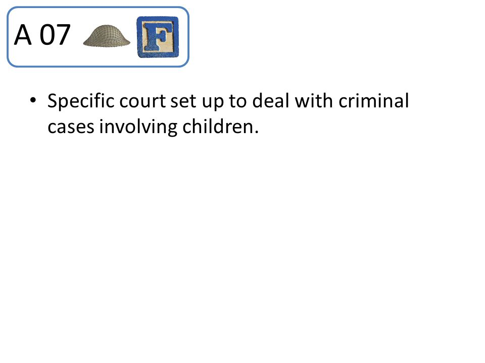 Specific court set up to deal with criminal cases involving children. A 07