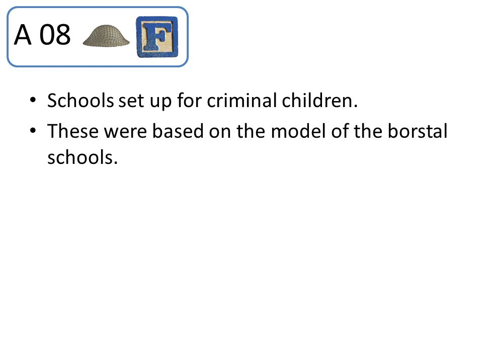 Schools set up for criminal children. These were based on the model of the borstal schools. A 08
