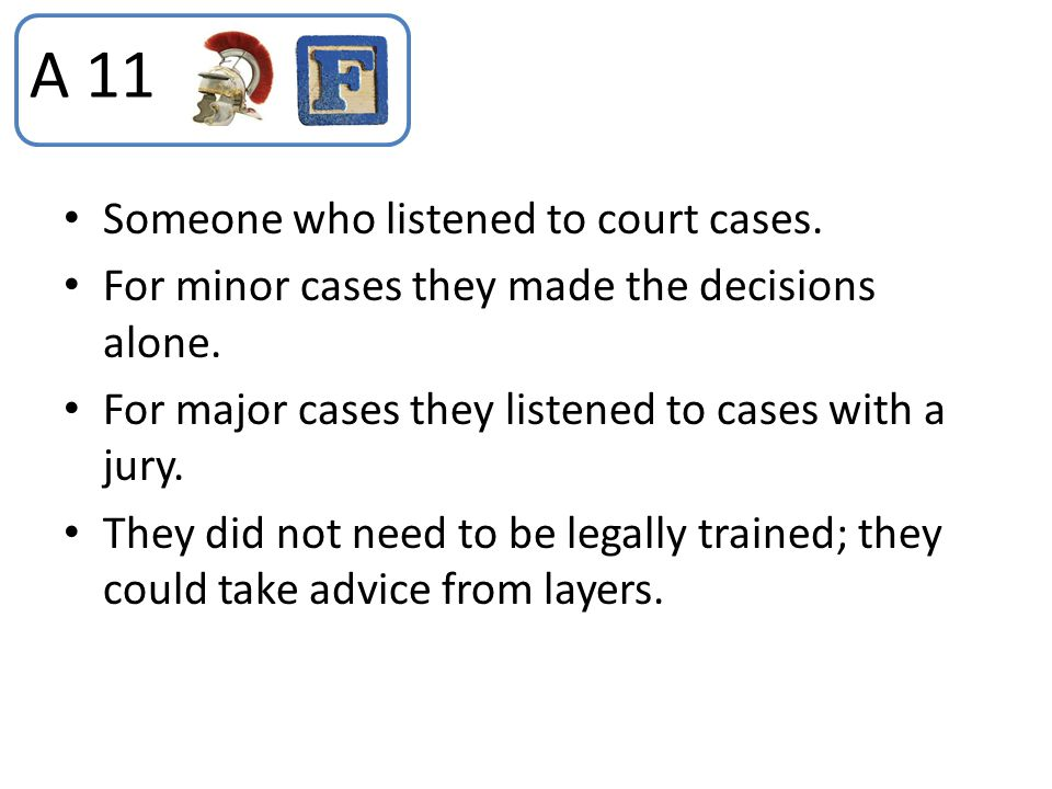 Someone who listened to court cases. For minor cases they made the decisions alone. For major cases they listened to cases with a jury. They did not n
