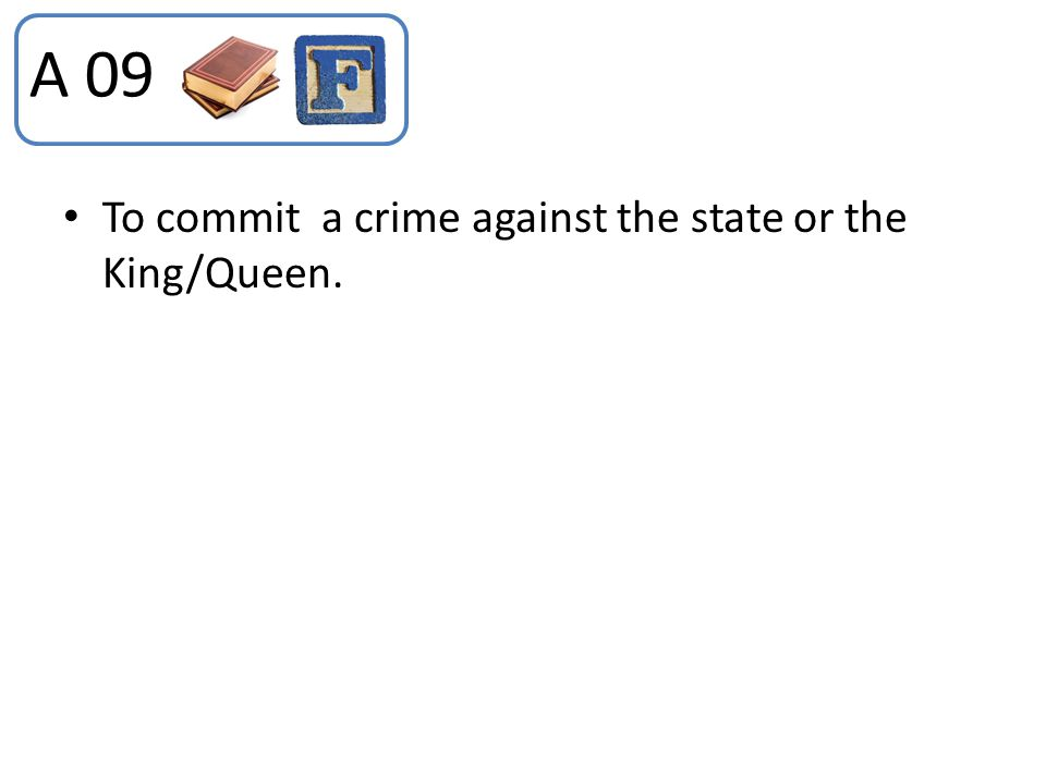 To commit a crime against the state or the King/Queen. A 09