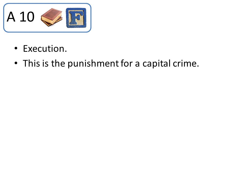 Execution. This is the punishment for a capital crime. A 10