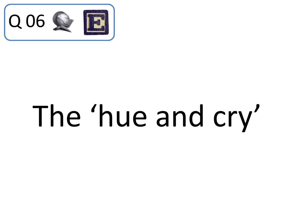 The 'hue and cry' Q 06