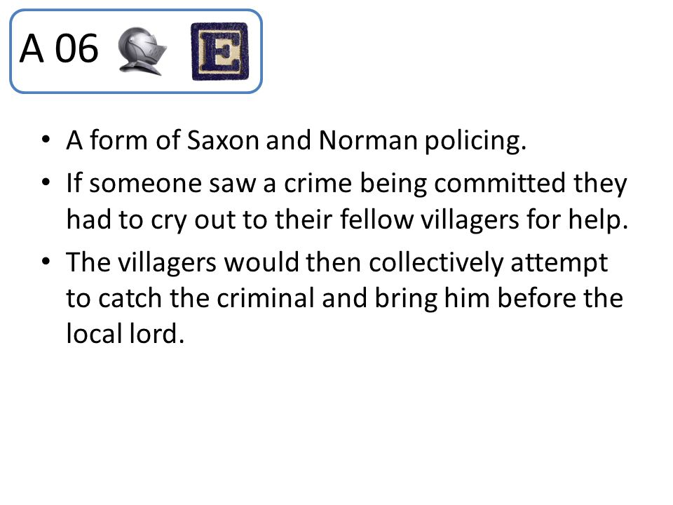 A 06 A form of Saxon and Norman policing. If someone saw a crime being committed they had to cry out to their fellow villagers for help. The villagers