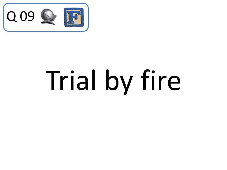 Trial by fire Q 09
