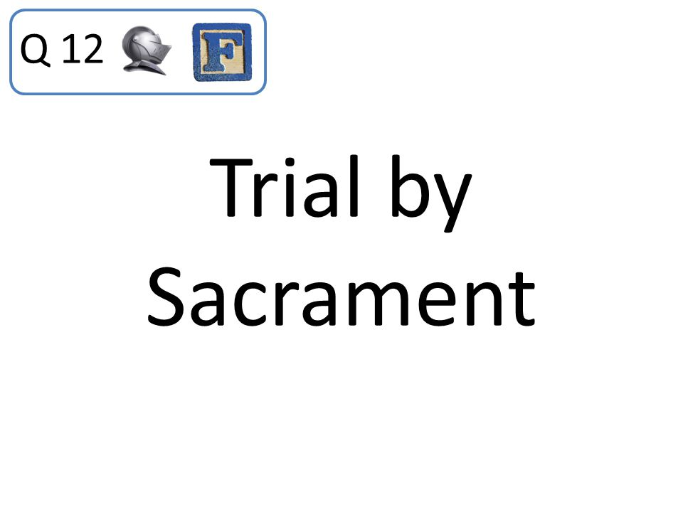 Trial by Sacrament Q 12
