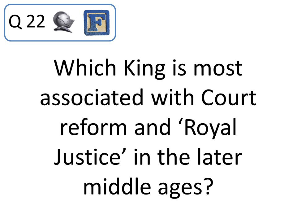 Which King is most associated with Court reform and 'Royal Justice' in the later middle ages? Q 22