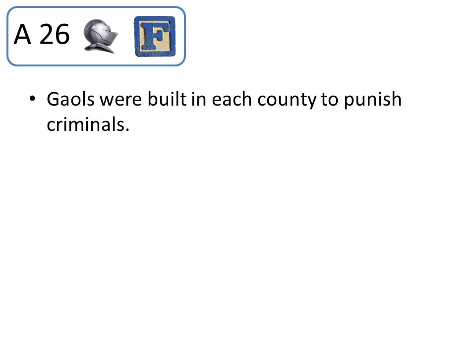 Gaols were built in each county to punish criminals. A 26