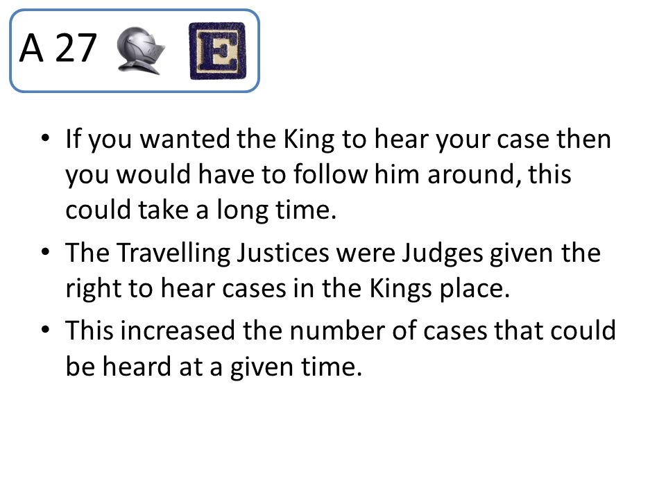 If you wanted the King to hear your case then you would have to follow him around, this could take a long time. The Travelling Justices were Judges gi