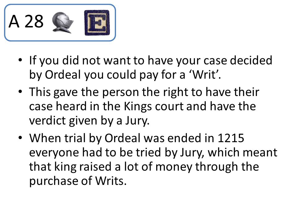 If you did not want to have your case decided by Ordeal you could pay for a 'Writ'. This gave the person the right to have their case heard in the Kin