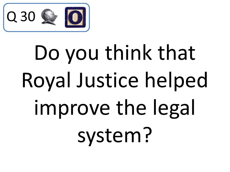 Do you think that Royal Justice helped improve the legal system? Q 30