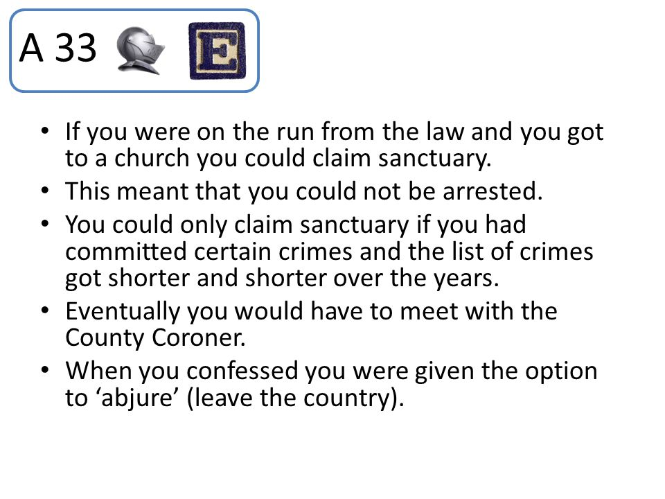 If you were on the run from the law and you got to a church you could claim sanctuary. This meant that you could not be arrested. You could only claim
