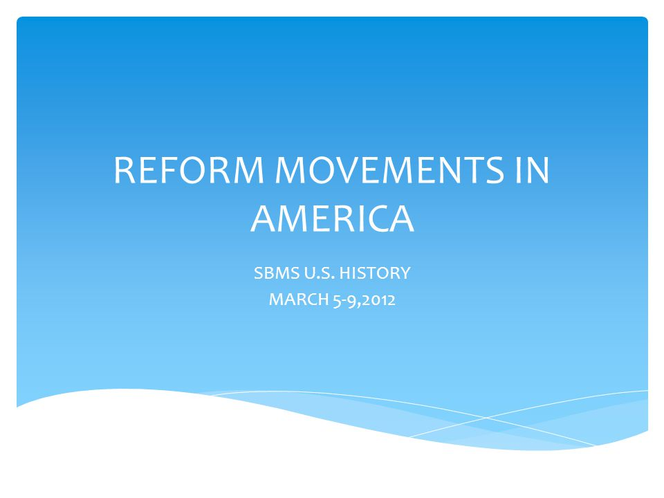 REFORM MOVEMENTS IN AMERICA SBMS U.S. HISTORY MARCH 5-9,2012