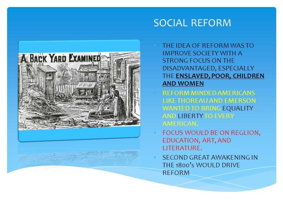 SOCIAL REFORM THE IDEA OF REFORM WAS TO IMPROVE SOCIETY WITH A STRONG FOCUS ON THE DISADVANTAGED, ESPECIALLY THE ENSLAVED, POOR, CHILDREN AND WOMEN REFORM MINDED AMERICANS LIKE THOREAU AND EMERSON WANTED TO BRING EQUALITY AND LIBERTY TO EVERY AMERICAN.