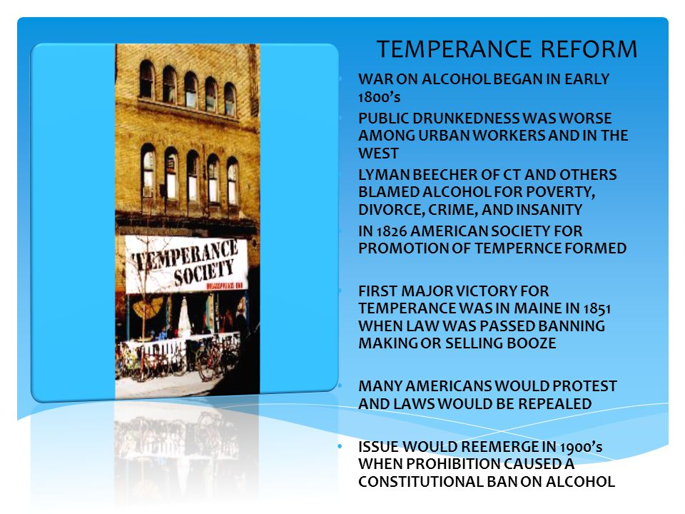 TEMPERANCE REFORM WAR ON ALCOHOL BEGAN IN EARLY 1800's PUBLIC DRUNKEDNESS WAS WORSE AMONG URBAN WORKERS AND IN THE WEST LYMAN BEECHER OF CT AND OTHERS BLAMED ALCOHOL FOR POVERTY, DIVORCE, CRIME, AND INSANITY IN 1826 AMERICAN SOCIETY FOR PROMOTION OF TEMPERNCE FORMED FIRST MAJOR VICTORY FOR TEMPERANCE WAS IN MAINE IN 1851 WHEN LAW WAS PASSED BANNING MAKING OR SELLING BOOZE MANY AMERICANS WOULD PROTEST AND LAWS WOULD BE REPEALED ISSUE WOULD REEMERGE IN 1900's WHEN PROHIBITION CAUSED A CONSTITUTIONAL BAN ON ALCOHOL