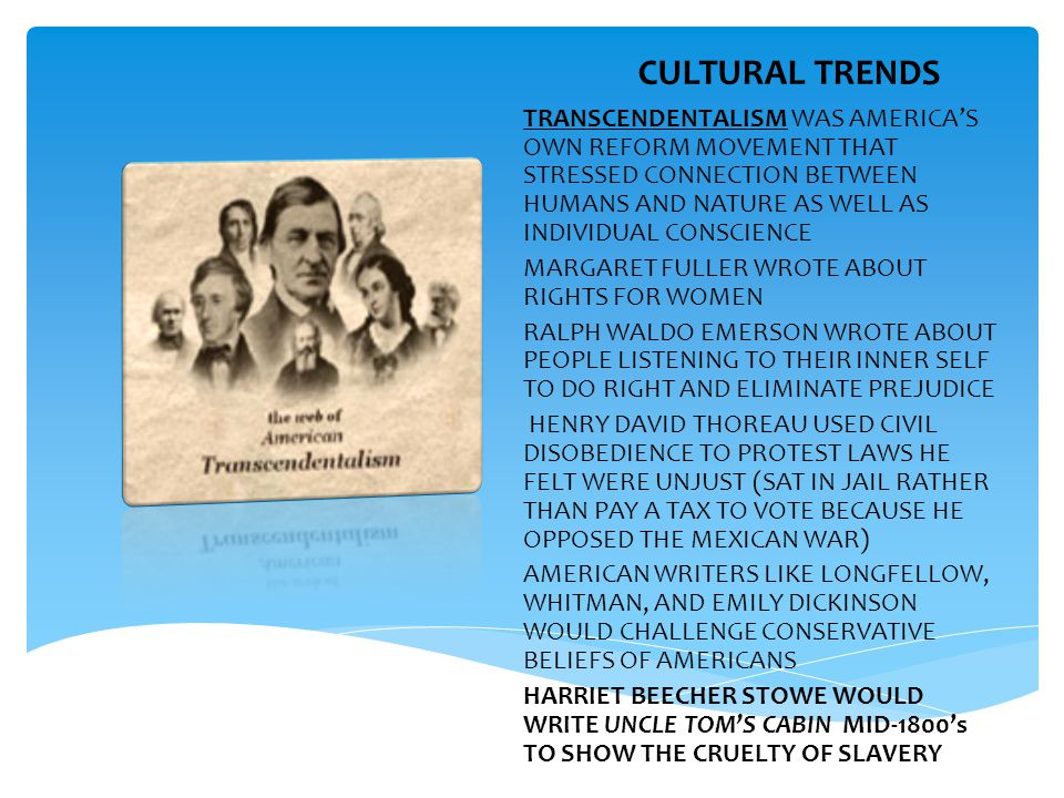 CULTURAL TRENDS TRANSCENDENTALISM WAS AMERICA'S OWN REFORM MOVEMENT THAT STRESSED CONNECTION BETWEEN HUMANS AND NATURE AS WELL AS INDIVIDUAL CONSCIENCE MARGARET FULLER WROTE ABOUT RIGHTS FOR WOMEN RALPH WALDO EMERSON WROTE ABOUT PEOPLE LISTENING TO THEIR INNER SELF TO DO RIGHT AND ELIMINATE PREJUDICE HENRY DAVID THOREAU USED CIVIL DISOBEDIENCE TO PROTEST LAWS HE FELT WERE UNJUST (SAT IN JAIL RATHER THAN PAY A TAX TO VOTE BECAUSE HE OPPOSED THE MEXICAN WAR) AMERICAN WRITERS LIKE LONGFELLOW, WHITMAN, AND EMILY DICKINSON WOULD CHALLENGE CONSERVATIVE BELIEFS OF AMERICANS HARRIET BEECHER STOWE WOULD WRITE UNCLE TOM'S CABIN MID-1800's TO SHOW THE CRUELTY OF SLAVERY