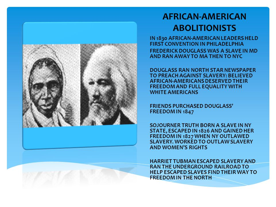 AFRICAN-AMERICAN ABOLITIONISTS IN 1830 AFRICAN-AMERICAN LEADERS HELD FIRST CONVENTION IN PHILADELPHIA FREDERICK DOUGLASS WAS A SLAVE IN MD AND RAN AWAY TO MA THEN TO NYC DOUGLASS RAN NORTH STAR NEWSPAPER TO PREACH AGAINST SLAVERY: BELIEVED AFRICAN-AMERICANS DESERVED THEIR FREEDOM AND FULL EQUALITY WITH WHITE AMERICANS FRIENDS PURCHASED DOUGLASS' FREEDOM IN 1847 SOJOURNER TRUTH BORN A SLAVE IN NY STATE, ESCAPED IN 1826 AND GAINED HER FREEDOM IN 1827 WHEN NY OUTLAWED SLAVERY.