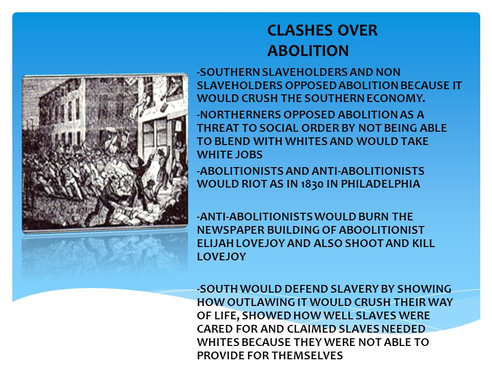 CLASHES OVER ABOLITION -SOUTHERN SLAVEHOLDERS AND NON SLAVEHOLDERS OPPOSED ABOLITION BECAUSE IT WOULD CRUSH THE SOUTHERN ECONOMY. -NORTHERNERS OPPOSED