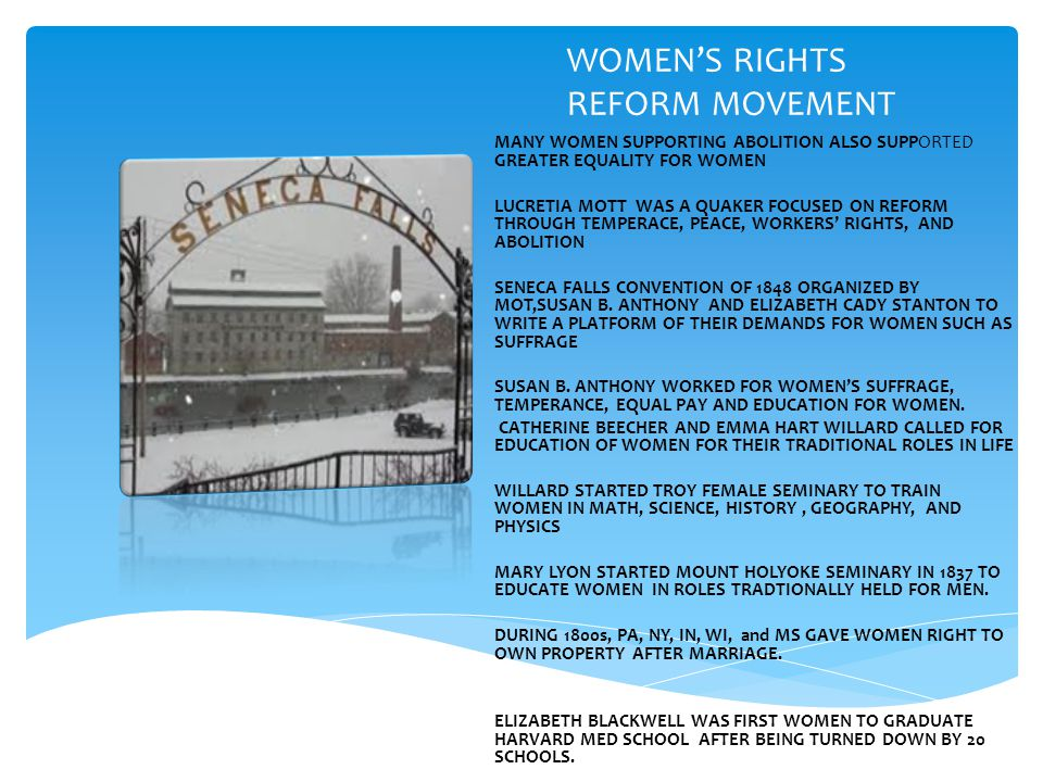 WOMEN'S RIGHTS REFORM MOVEMENT MANY WOMEN SUPPORTING ABOLITION ALSO SUPPORTED GREATER EQUALITY FOR WOMEN LUCRETIA MOTT WAS A QUAKER FOCUSED ON REFORM THROUGH TEMPERACE, PEACE, WORKERS' RIGHTS, AND ABOLITION SENECA FALLS CONVENTION OF 1848 ORGANIZED BY MOT,SUSAN B.