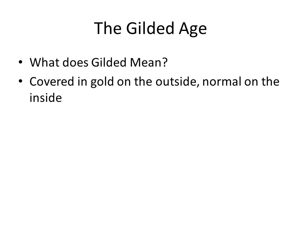 The Gilded Age What does Gilded Mean Covered in gold on the outside, normal on the inside