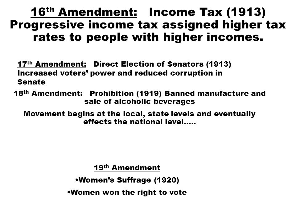 16 th Amendment: Income Tax (1913) Progressive income tax assigned higher tax rates to people with higher incomes.