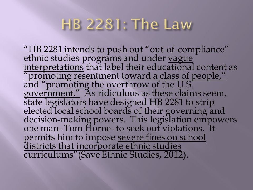HB 2281 intends to push out out-of-compliance ethnic studies programs and under vague interpretations that label their educational content as promoting resentment toward a class of people, and promoting the overthrow of the U.S.