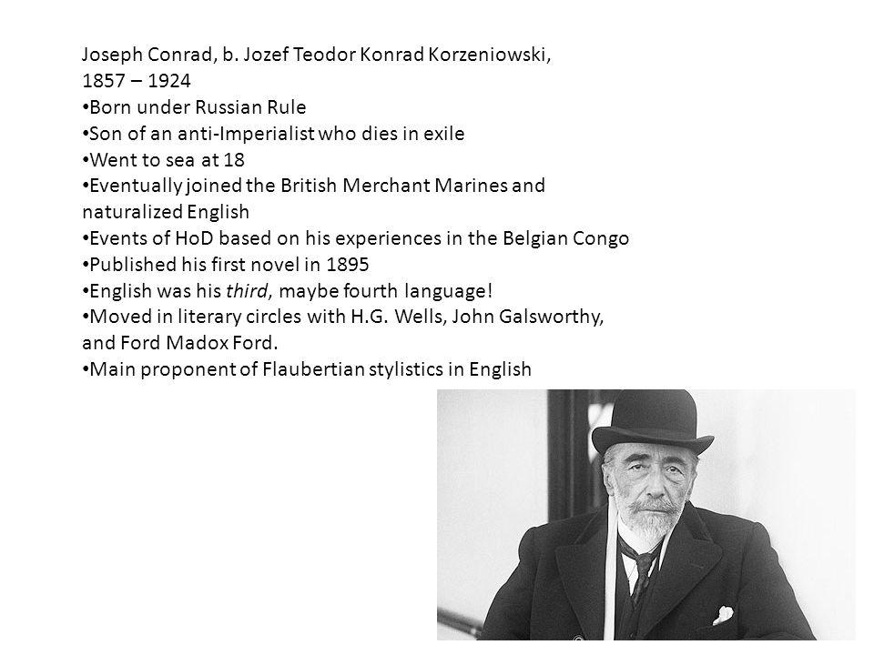 Joseph Conrad, b. Jozef Teodor Konrad Korzeniowski, 1857 – 1924 Born under Russian Rule Son of an anti-Imperialist who dies in exile Went to sea at 18