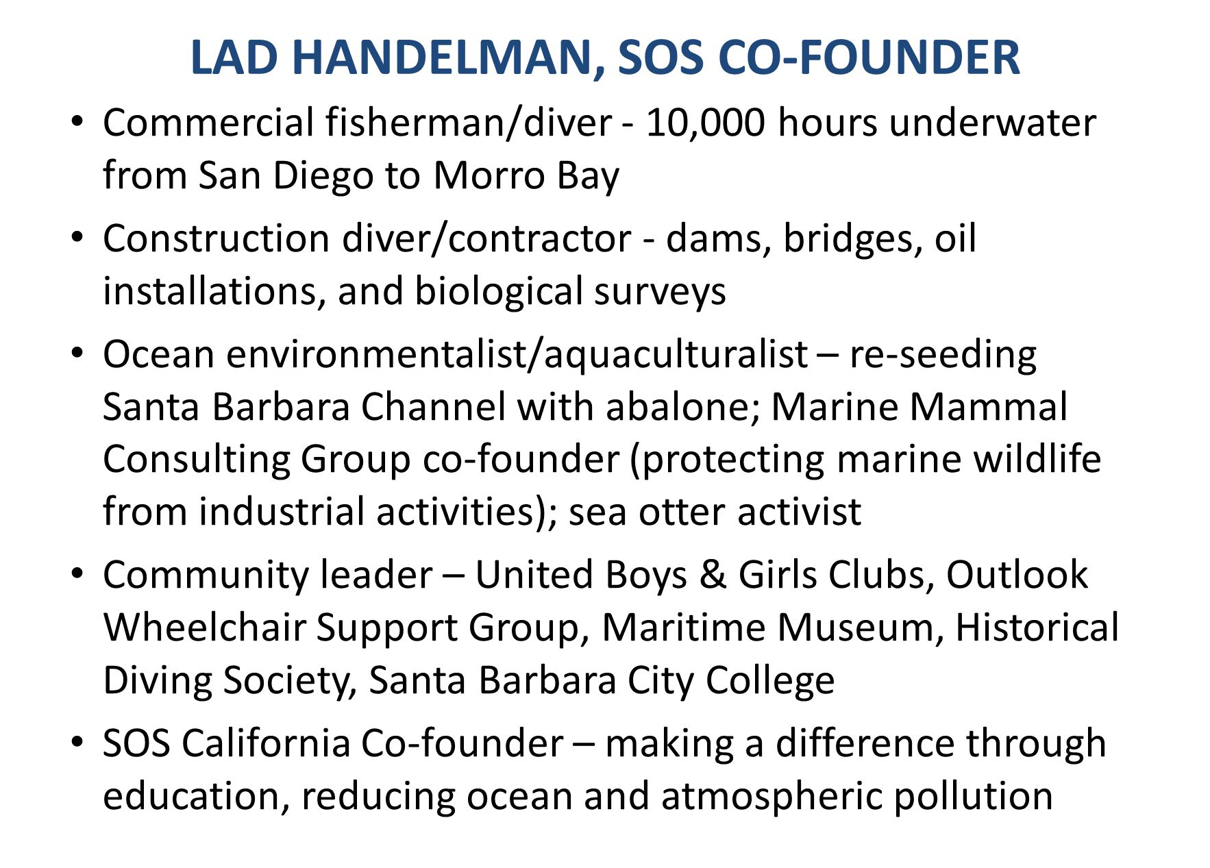 LAD HANDELMAN, SOS CO-FOUNDER Commercial fisherman/diver - 10,000 hours underwater from San Diego to Morro Bay Construction diver/contractor - dams, b