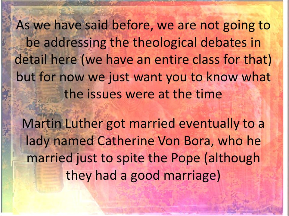 As we have said before, we are not going to be addressing the theological debates in detail here (we have an entire class for that) but for now we just want you to know what the issues were at the time Martin Luther got married eventually to a lady named Catherine Von Bora, who he married just to spite the Pope (although they had a good marriage)