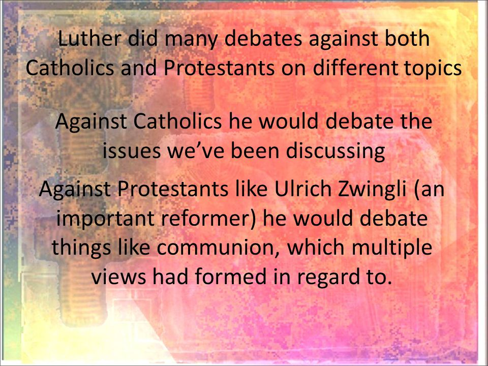 Luther did many debates against both Catholics and Protestants on different topics Against Catholics he would debate the issues we've been discussing Against Protestants like Ulrich Zwingli (an important reformer) he would debate things like communion, which multiple views had formed in regard to.