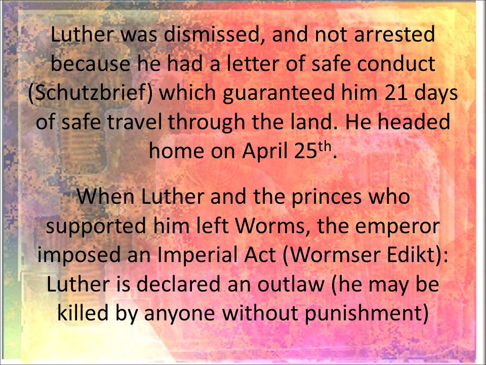 Luther was dismissed, and not arrested because he had a letter of safe conduct (Schutzbrief) which guaranteed him 21 days of safe travel through the land.