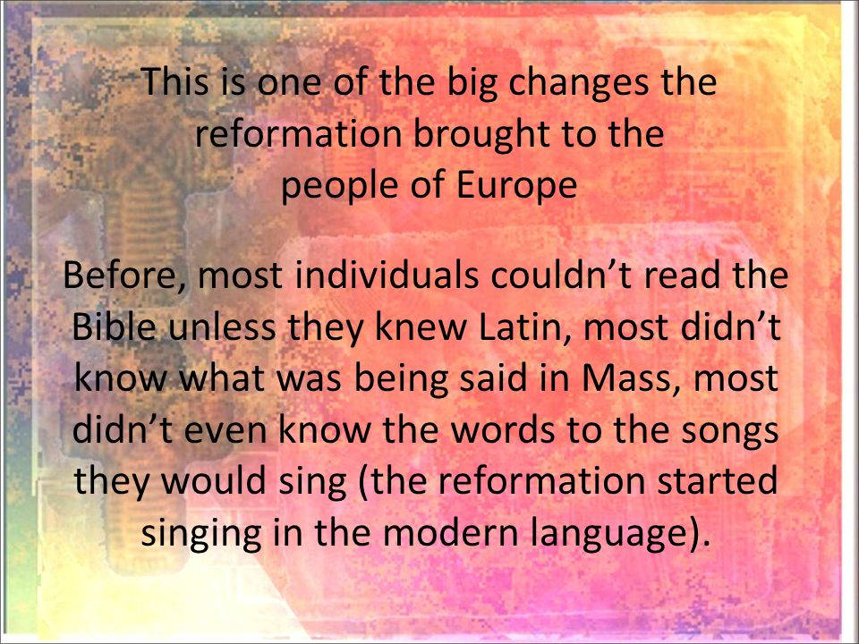This is one of the big changes the reformation brought to the people of Europe Before, most individuals couldn't read the Bible unless they knew Latin, most didn't know what was being said in Mass, most didn't even know the words to the songs they would sing (the reformation started singing in the modern language).