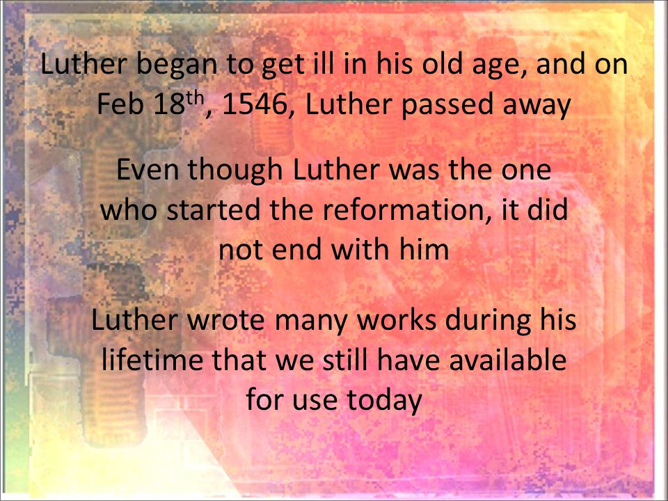 Luther began to get ill in his old age, and on Feb 18 th, 1546, Luther passed away Even though Luther was the one who started the reformation, it did not end with him Luther wrote many works during his lifetime that we still have available for use today