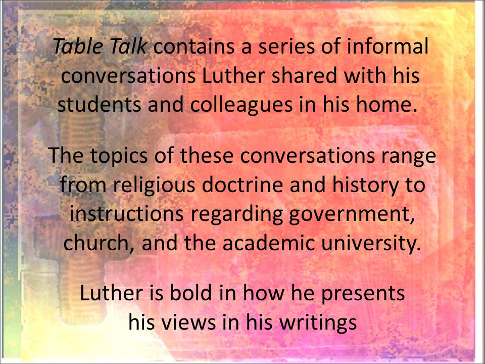 Table Talk contains a series of informal conversations Luther shared with his students and colleagues in his home.