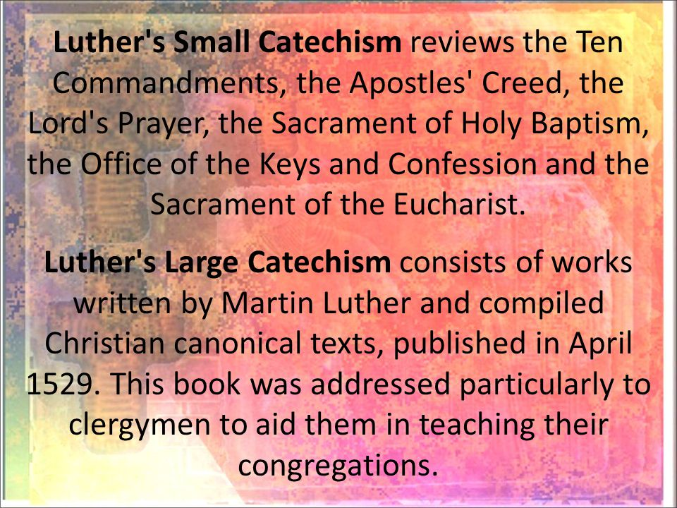 Luther s Small Catechism reviews the Ten Commandments, the Apostles Creed, the Lord s Prayer, the Sacrament of Holy Baptism, the Office of the Keys and Confession and the Sacrament of the Eucharist.