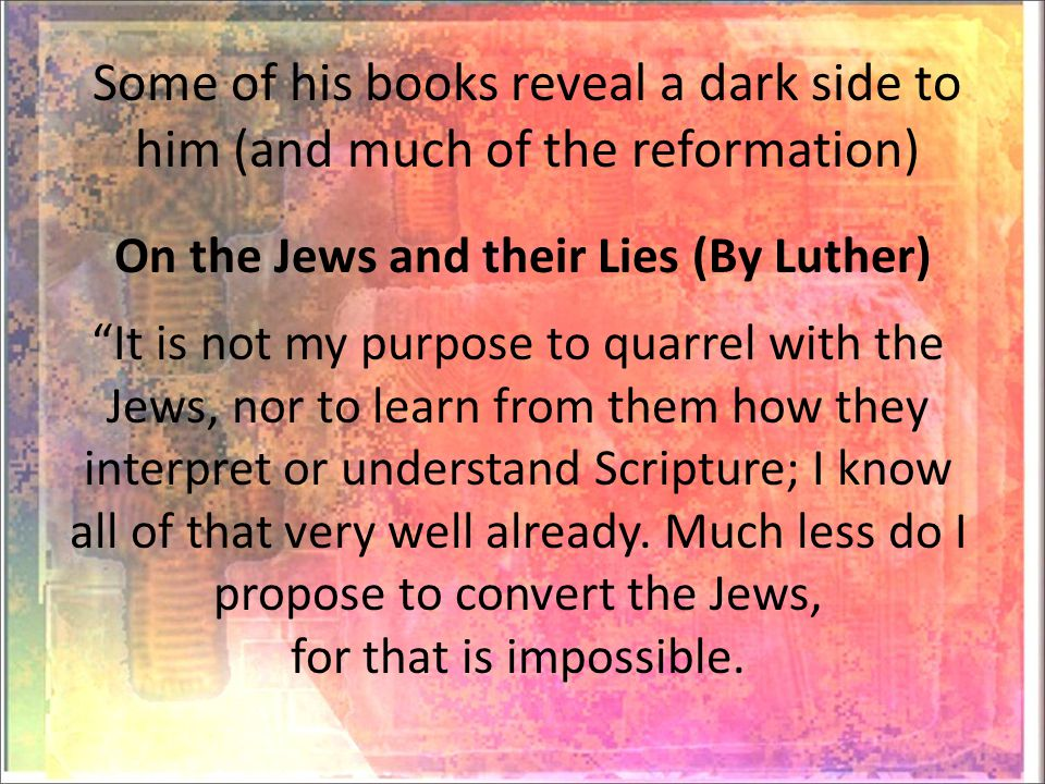 Some of his books reveal a dark side to him (and much of the reformation) On the Jews and their Lies (By Luther) It is not my purpose to quarrel with the Jews, nor to learn from them how they interpret or understand Scripture; I know all of that very well already.