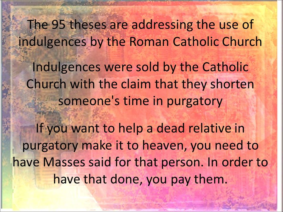 The 95 theses are addressing the use of indulgences by the Roman Catholic Church If you want to help a dead relative in purgatory make it to heaven, you need to have Masses said for that person.