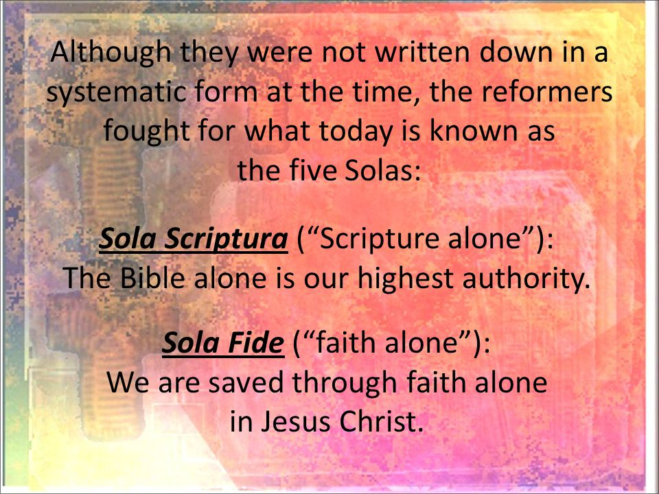 Although they were not written down in a systematic form at the time, the reformers fought for what today is known as the five Solas: Sola Scriptura ( Scripture alone ): The Bible alone is our highest authority.