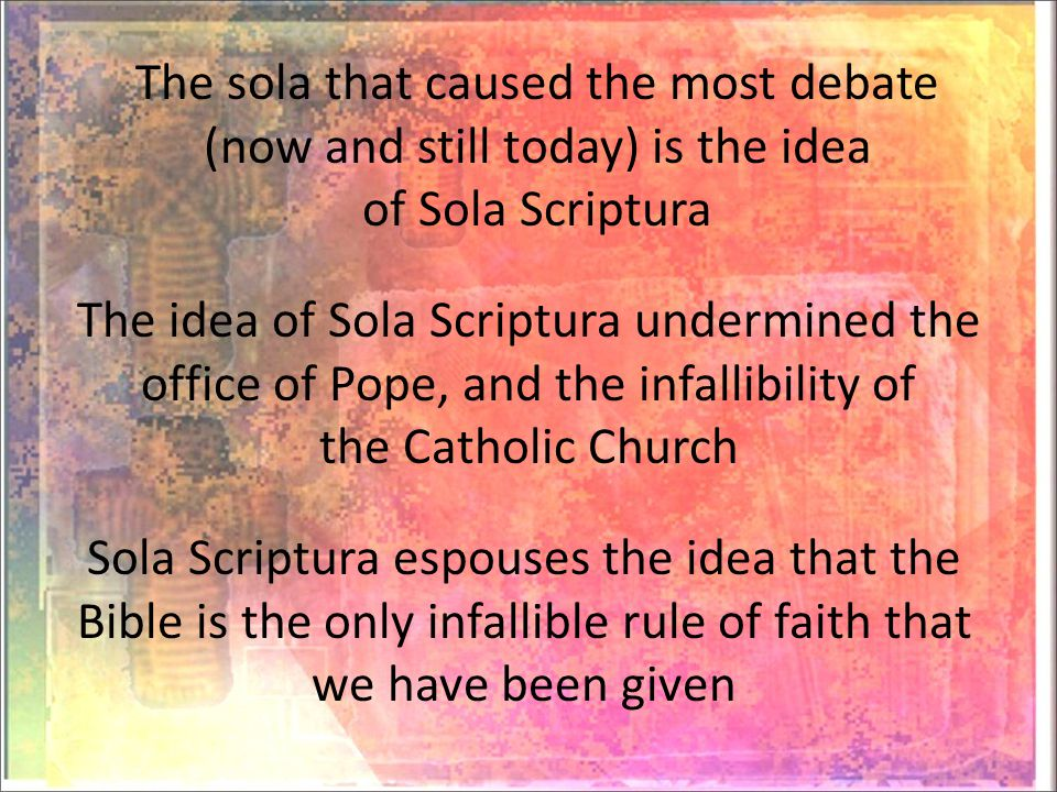 The sola that caused the most debate (now and still today) is the idea of Sola Scriptura The idea of Sola Scriptura undermined the office of Pope, and the infallibility of the Catholic Church Sola Scriptura espouses the idea that the Bible is the only infallible rule of faith that we have been given