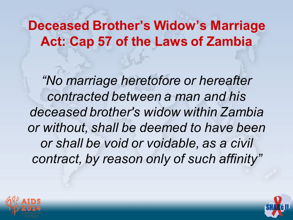 Deceased Brother's Widow's Marriage Act: Cap 57 of the Laws of Zambia No marriage heretofore or hereafter contract­ed between a man and his deceased brother s widow within Zambia or without, shall be deemed to have been or shall be void or voidable, as a civil contract, by reason only of such affinity