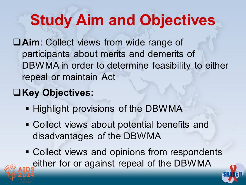 Study Aim and Objectives  Aim: Collect views from wide range of participants about merits and demerits of DBWMA in order to determine feasibility to either repeal or maintain Act  Key Objectives:  Highlight provisions of the DBWMA  Collect views about potential benefits and disadvantages of the DBWMA  Collect views and opinions from respondents either for or against repeal of the DBWMA